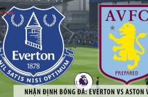 Nhận định bóng đá: Everton vs Aston Villa, 0h00 ngày 17/7 giải Ngoại Hạng Anh